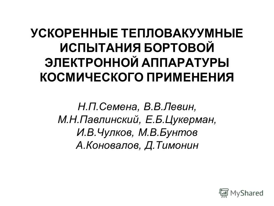 УСКОРЕННЫЕ ТЕПЛОВАКУУМНЫЕ ИСПЫТАНИЯ БОРТОВОЙ ЭЛЕКТРОННОЙ АППАРАТУРЫ КОСМИЧЕСКОГО ПРИМЕНЕНИЯ Н.П.Семена, В.В.Левин, М.Н.Павлинский, Е.Б.Цукерман, И.В.Чулков, М.В.Бунтов А.Коновалов, Д.Тимонин