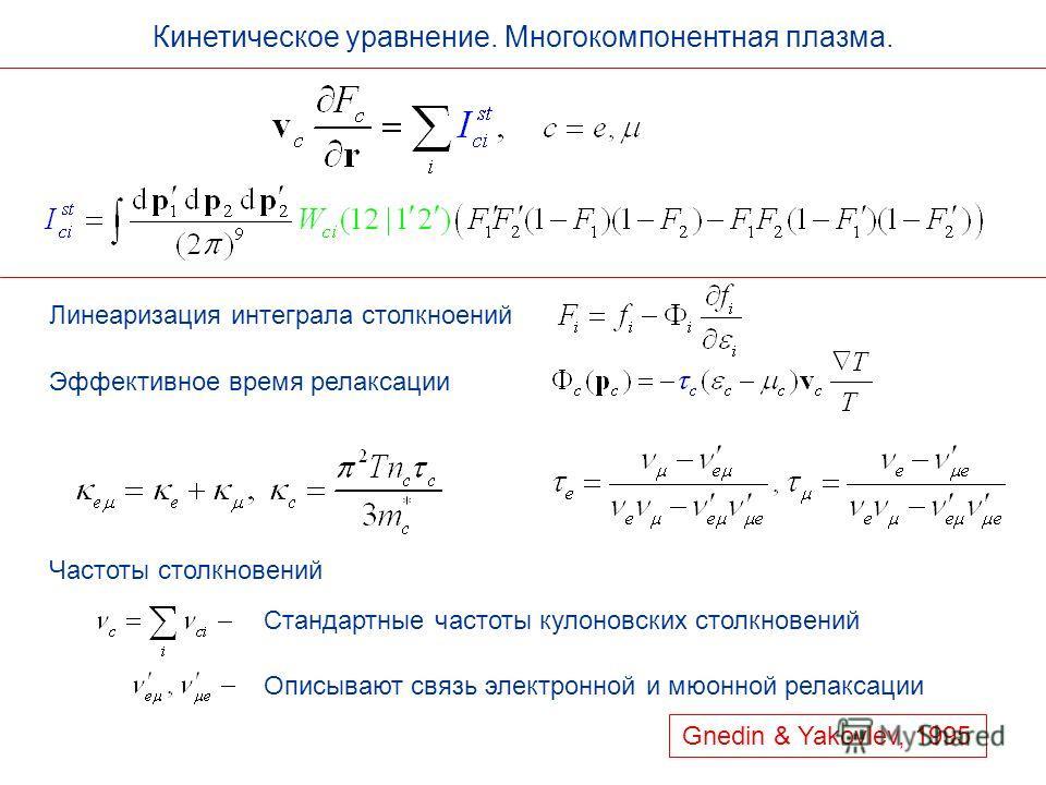 Кинетическое уравнение. Многокомпонентная плазма. Линеаризация интеграла столкноений Эффективное время релаксации Частоты столкновений Стандартные частоты кулоновских столкновений Описывают связь электронной и мюонной релаксации Gnedin & Yakovlev, 19