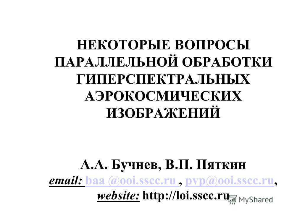 НЕКОТОРЫЕ ВОПРОСЫ ПАРАЛЛЕЛЬНОЙ ОБРАБОТКИ ГИПЕРСПЕКТРАЛЬНЫХ АЭРОКОСМИЧЕСКИХ ИЗОБРАЖЕНИЙ А.А. Бучнев, В.П. Пяткин email: baa @ooi.sscc.ru, pvp@ooi.sscc.ru, website: http://loi.sscc.rubaa @ooi.sscc.ru pvp@ooi.sscc.ru