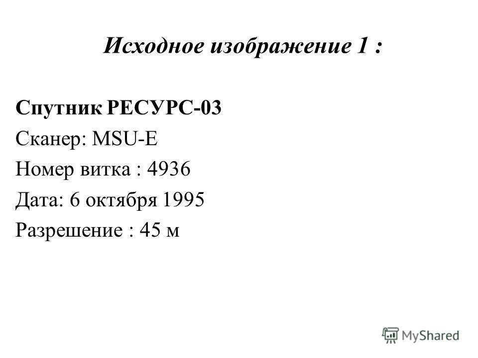 Исходное изображение 1 : Спутник РЕСУРС-03 Сканер: MSU-E Номер витка : 4936 Дата: 6 октября 1995 Разрешение : 45 м