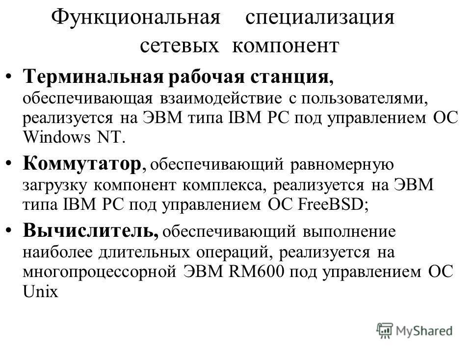 Функциональная специализация сетевых компонент Терминальная рабочая станция, обеспечивающая взаимодействие с пользователями, реализуется на ЭВМ типа IBM PC под управлением ОС Windows NT. Коммутатор, обеспечивающий равномерную загрузку компонент компл