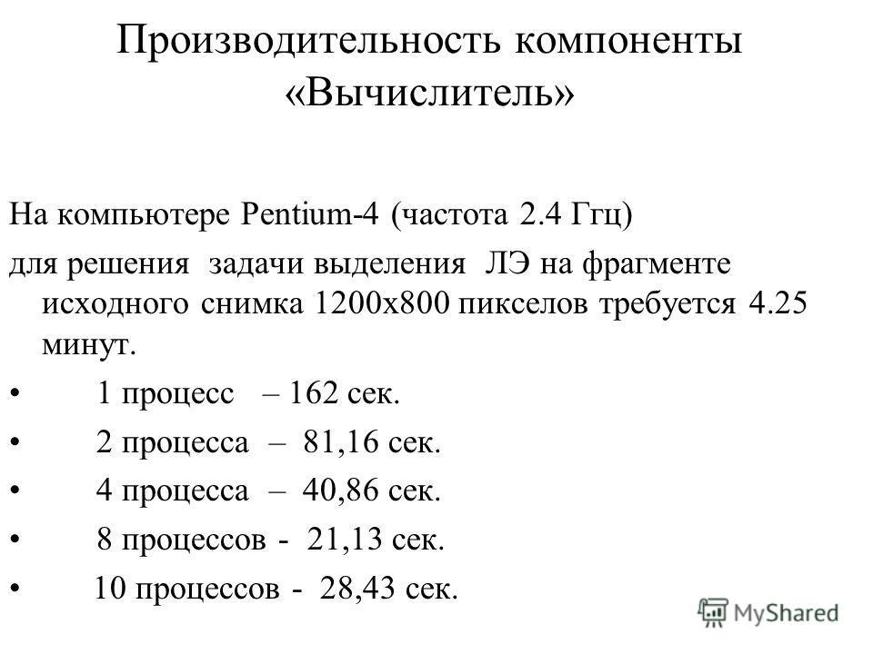Производительность компоненты «Вычислитель» На компьютере Pentium-4 (частота 2.4 Ггц) для решения задачи выделения ЛЭ на фрагменте исходного снимка 1200х800 пикселов требуется 4.25 минут. 1 процесс – 162 сек. 2 процесса – 81,16 сек. 4 процесса – 40,8