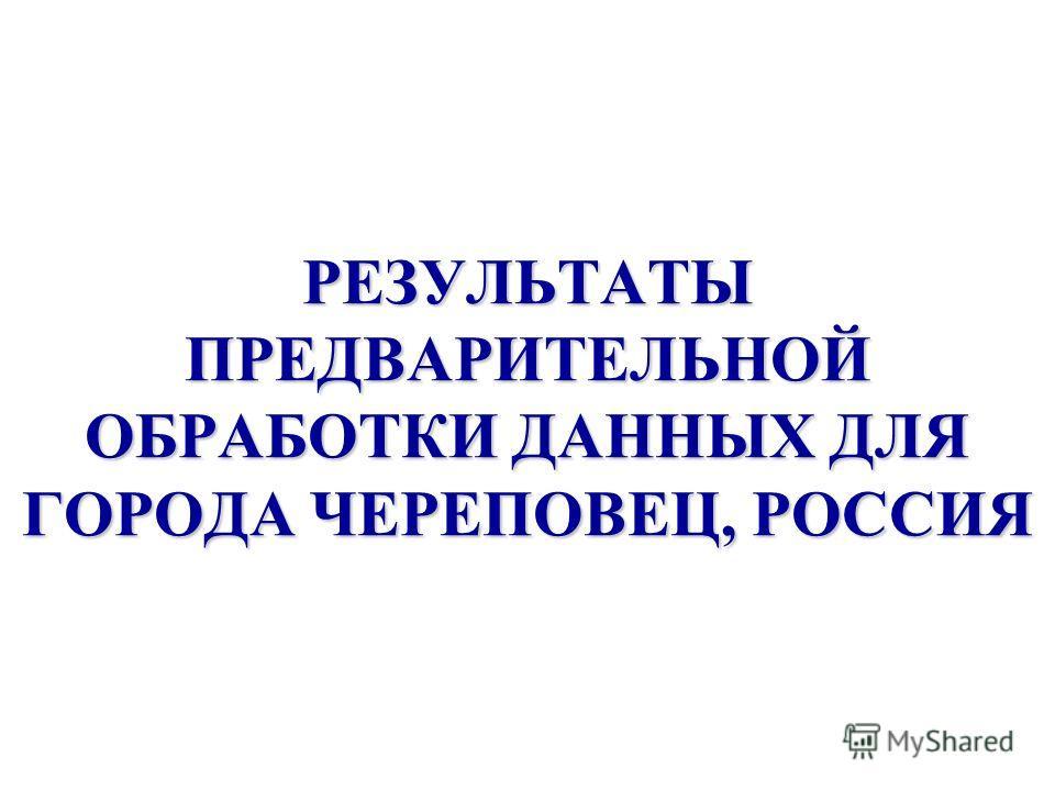 РЕЗУЛЬТАТЫ ПРЕДВАРИТЕЛЬНОЙ ОБРАБОТКИ ДАННЫХ ДЛЯ ГОРОДА ЧЕРЕПОВЕЦ, РОССИЯ