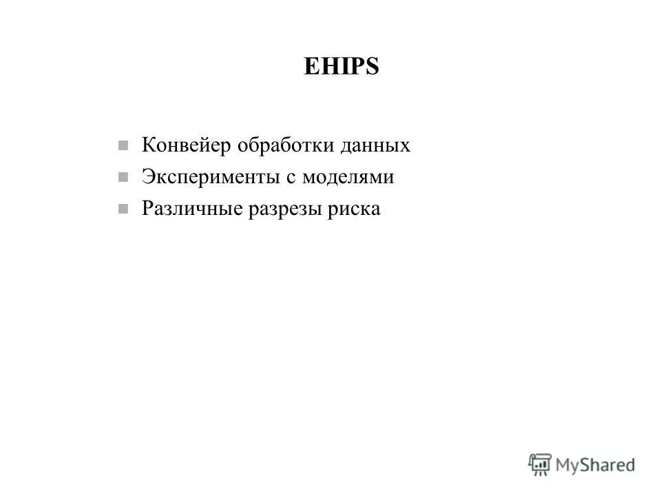 EHIPS n Конвейер обработки данных n Эксперименты с моделями n Различные разрезы риска