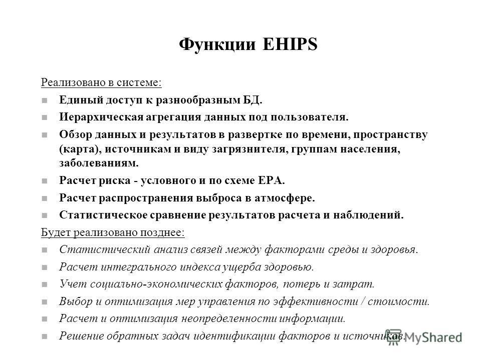 Функции EHIPS Реализовано в системе: n Единый доступ к разнообразным БД. n Иерархическая агрегация данных под пользователя. n Обзор данных и результатов в развертке по времени, пространству (карта), источникам и виду загрязнителя, группам населения,