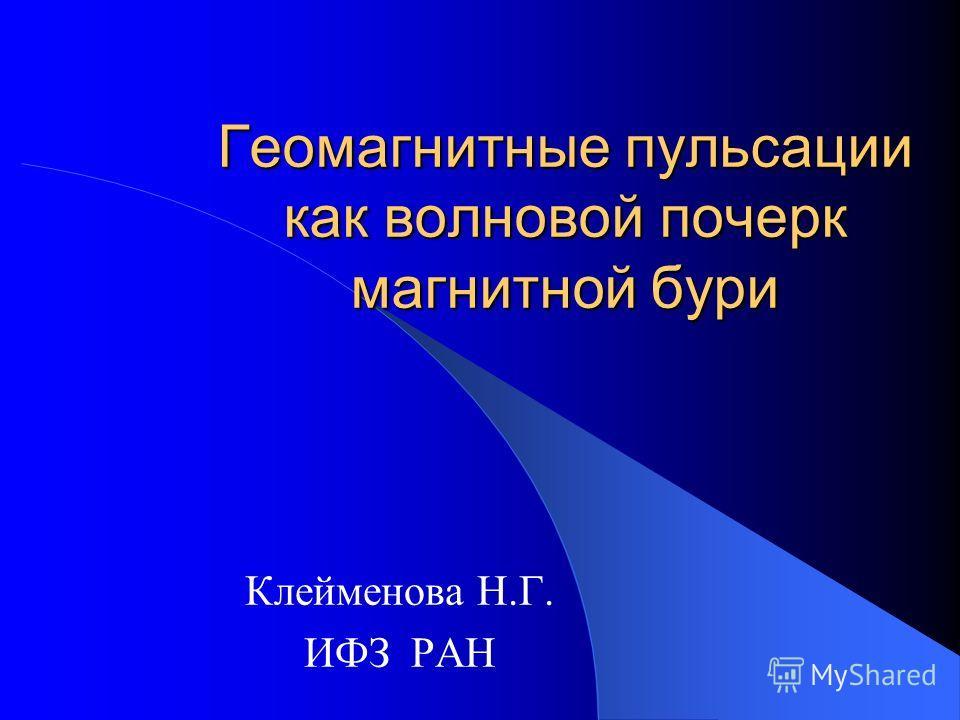 Геомагнитные пульсации как волновой почерк магнитной бури Клейменова Н.Г. ИФЗ РАН