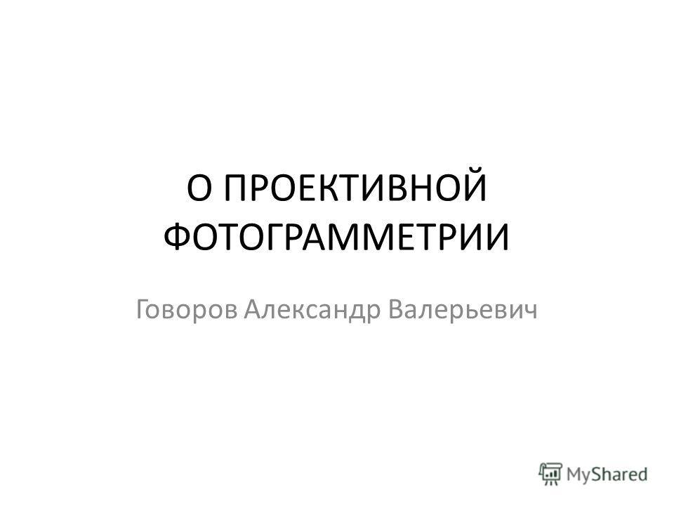 О ПРОЕКТИВНОЙ ФОТОГРАММЕТРИИ Говоров Александр Валерьевич
