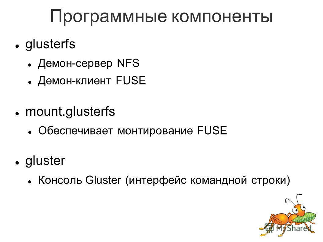 Программные компоненты glusterfs Демон-сервер NFS Демон-клиент FUSE mount.glusterfs Обеспечивает монтирование FUSE gluster Консоль Gluster (интерфейс командной строки)