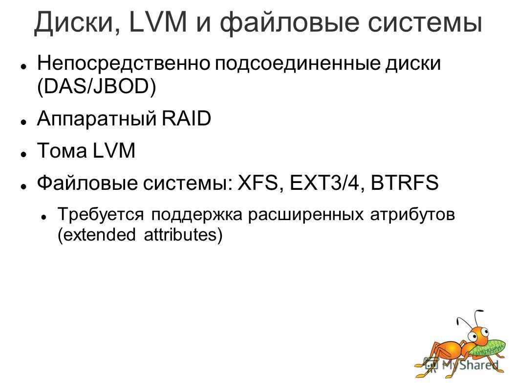 Диски, LVM и файловые системы Непосредственно подсоединенные диски (DAS/JBOD) Аппаратный RAID Тома LVM Файловые системы: XFS, EXT3/4, BTRFS Требуется поддержка расширенных атрибутов (extended attributes)