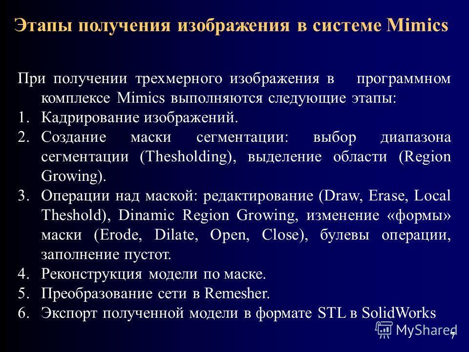 7 При получении трехмерного изображения в программном комплексе Mimics выполняются следующие этапы: 1.Кадрирование изображений. 2.Создание маски сегментации: выбор диапазона сегментации (Thesholding), выделение области (Region Growing). 3.Операции на