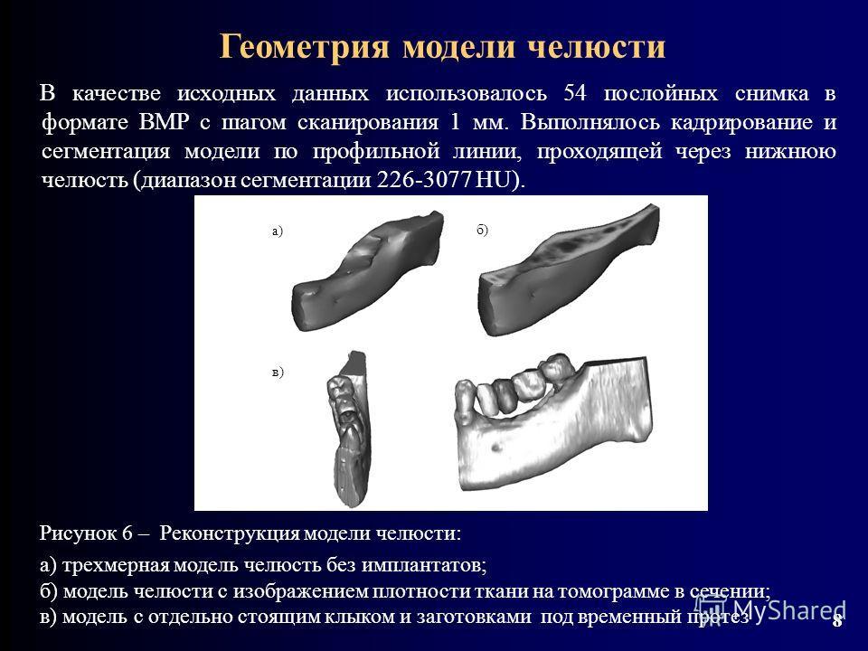 8 8 В качестве исходных данных использовалось 54 послойных снимка в формате BMP с шагом сканирования 1 мм. Выполнялось кадрирование и сегментация модели по профильной линии, проходящей через нижнюю челюсть (диапазон сегментации 226-3077 HU). Геометри