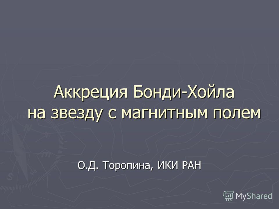 Аккреция Бонди-Хойла на звезду с магнитным полем О.Д. Торопина, ИКИ РАН