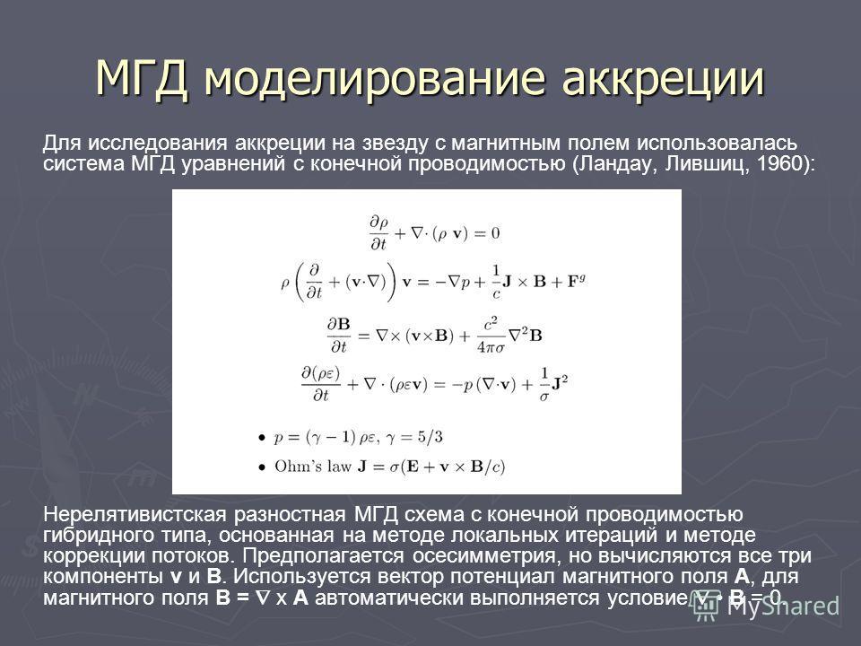 МГД моделирование аккреции Для исследования аккреции на звезду с магнитным полем использовалась система МГД уравнений с конечной проводимостью (Ландау, Лившиц, 1960): Нерелятивистская разностная МГД схема с конечной проводимостью гибридного типа, осн