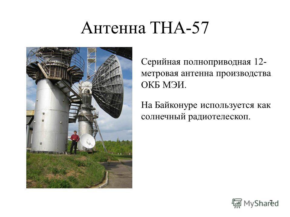 7 Антенна ТНА-57 Серийная полноприводная 12- метровая антенна производства ОКБ МЭИ. На Байконуре используется как солнечный радиотелескоп.