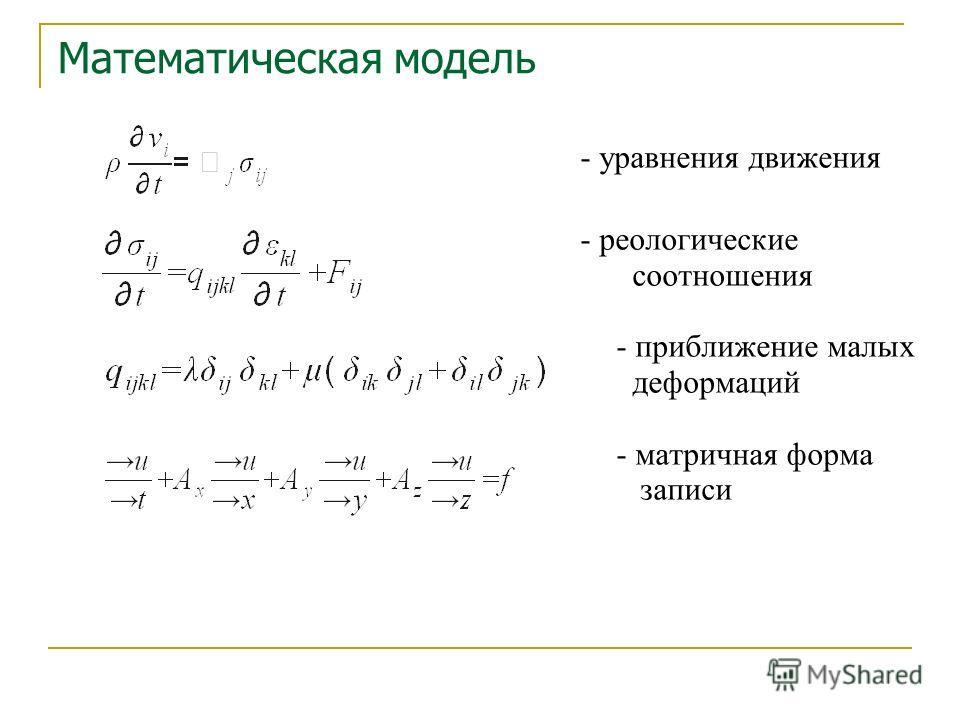 - уравнения движения - реологические соотношения - приближение малых деформаций - матричная форма записи Математическая модель