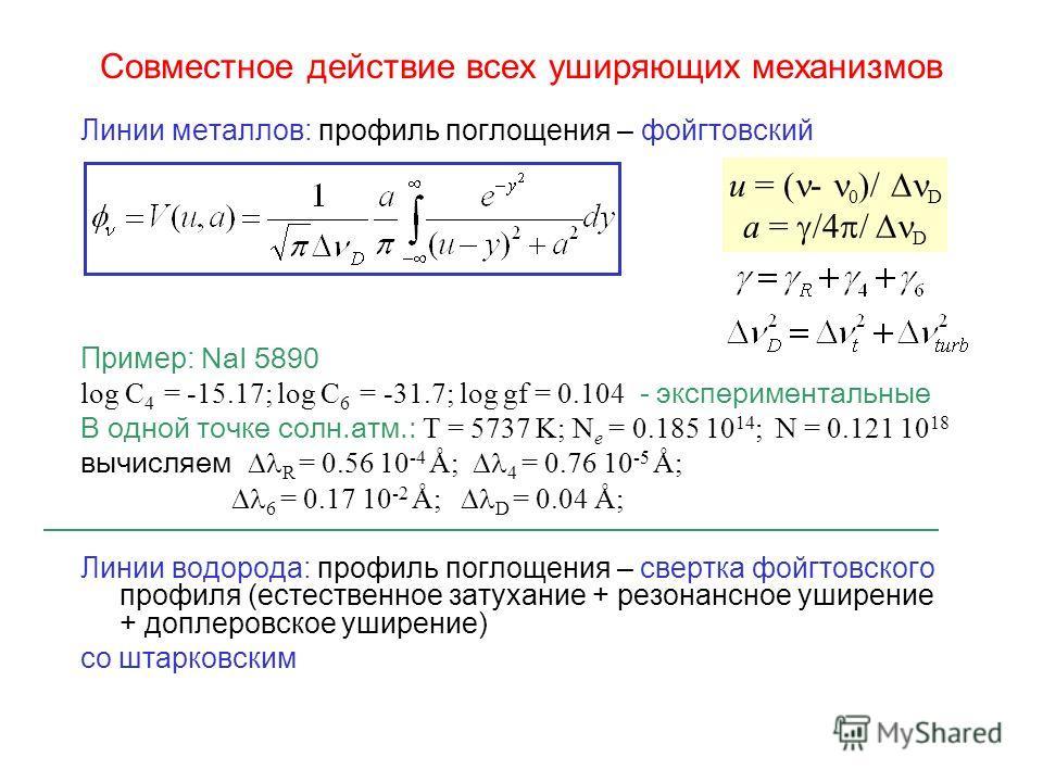 Совместное действие всех уширяющих механизмов Линии металлов: профиль поглощения – фойгтовский Пример: NaI 5890 log C 4 = -15.17; log C 6 = -31.7; log gf = 0.104 - экспериментальные В одной точке солн.атм.: T = 5737 K; N e = 0.185 10 14 ; N = 0.121 1