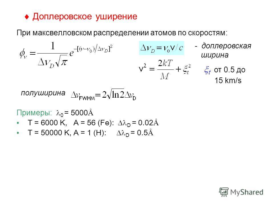 Доплеровское уширение При максвелловском распределении атомов по скоростям: полуширина Примеры: 0 = 5000 Å T = 6000 K, A = 56 (Fe): D = 0.02 Å T = 50000 K, A = 1 (H): D = 0.5 Å - доплеровская ширина t от 0.5 до 15 km/s
