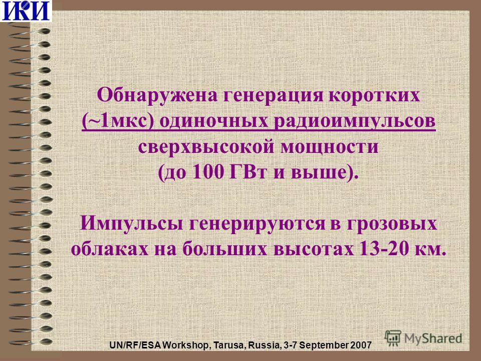 Обнаружена генерация коротких (~1мкс) одиночных радиоимпульсов сверхвысокой мощности (до 100 ГВт и выше). Импульсы генерируются в грозовых облаках на больших высотах 13-20 км. UN/RF/ESA Workshop, Tarusa, Russia, 3-7 September 2007