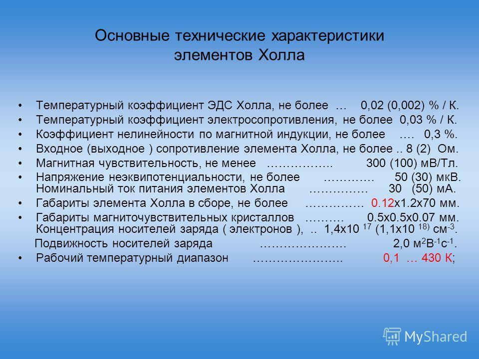 Основные технические характеристики элементов Холла Температурный коэффициент ЭДС Холла, не более … 0,02 (0,002) % / К. Температурный коэффициент электросопротивления, не более 0,03 % / К. Коэффициент нелинейности по магнитной индукции, не более …. 0