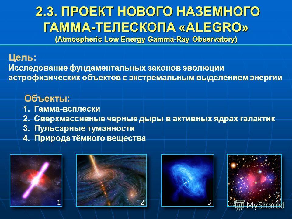 Цель: Исследование фундаментальных законов эволюции астрофизических объектов с экстремальным выделением энергии Объекты: 1.Гамма-всплески 2.Сверхмассивные черные дыры в активных ядрах галактик 3. Пульсарные туманности 4. Природа тёмного вещества 2.3.