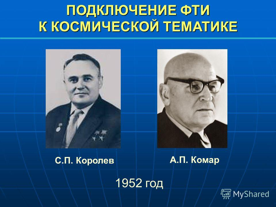 ПОДКЛЮЧЕНИЕ ФТИ К КОСМИЧЕСКОЙ ТЕМАТИКЕ С.П. Королев А.П. Комар 1952 год