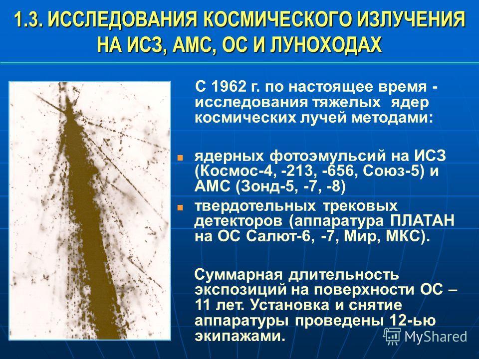 1.3. ИССЛЕДОВАНИЯ КОСМИЧЕСКОГО ИЗЛУЧЕНИЯ НА ИСЗ, АМС, ОС И ЛУНОХОДАХ С 1962 г. по настоящее время - исследования тяжелых ядер космических лучей методами: ядерных фотоэмульсий на ИСЗ (Космос-4, -213, -656, Союз-5) и АМС (Зонд-5, -7, -8) твердотельных