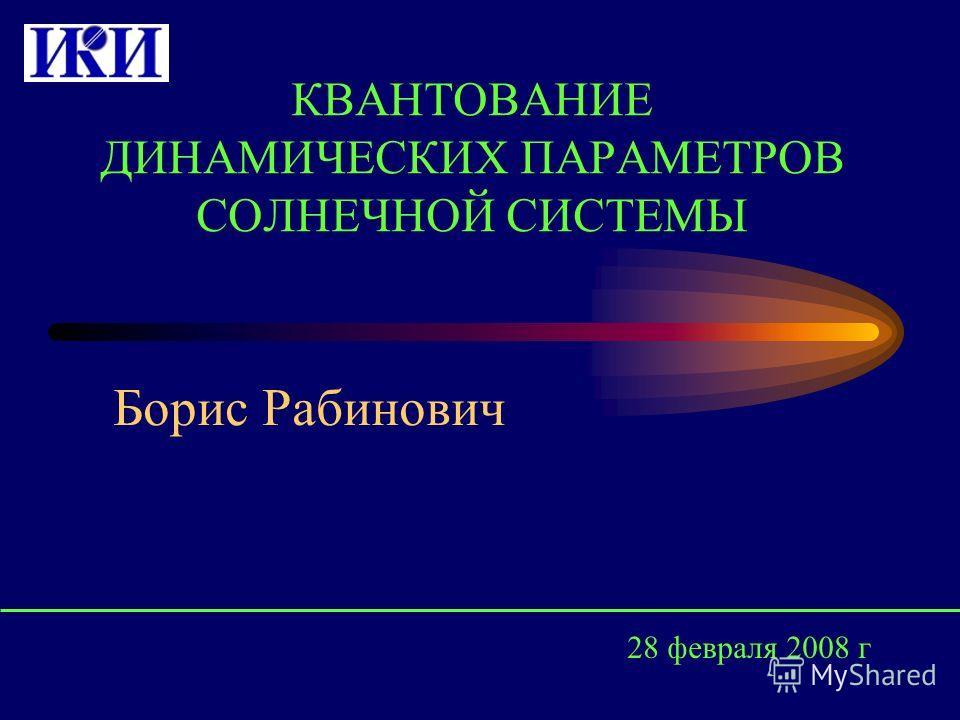 КВАНТОВАНИЕ ДИНАМИЧЕСКИХ ПАРАМЕТРОВ СОЛНЕЧНОЙ СИСТЕМЫ Борис Рабинович 28 февраля 2008 г