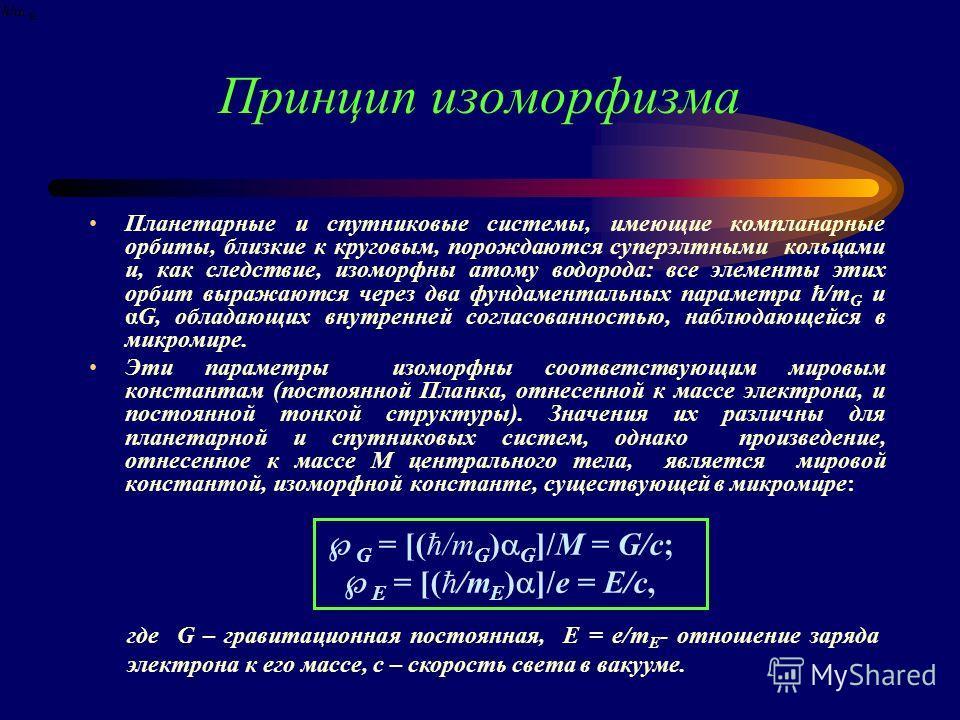 Принцип изоморфизма Планетарные и спутниковые системы, имеющие компланарные орбиты, близкие к круговым, порождаются суперэлтными кольцами и, как следствие, изоморфны атому водорода: все элементы этих орбит выражаются через два фундаментальных парамет