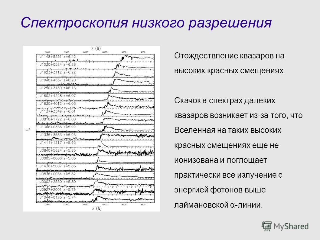 Спектроскопия низкого разрешения Отождествление квазаров на высоких красных смещениях. Скачок в спектрах далеких квазаров возникает из-за того, что Вселенная на таких высоких красных смещениях еще не ионизована и поглощает практически все излучение с