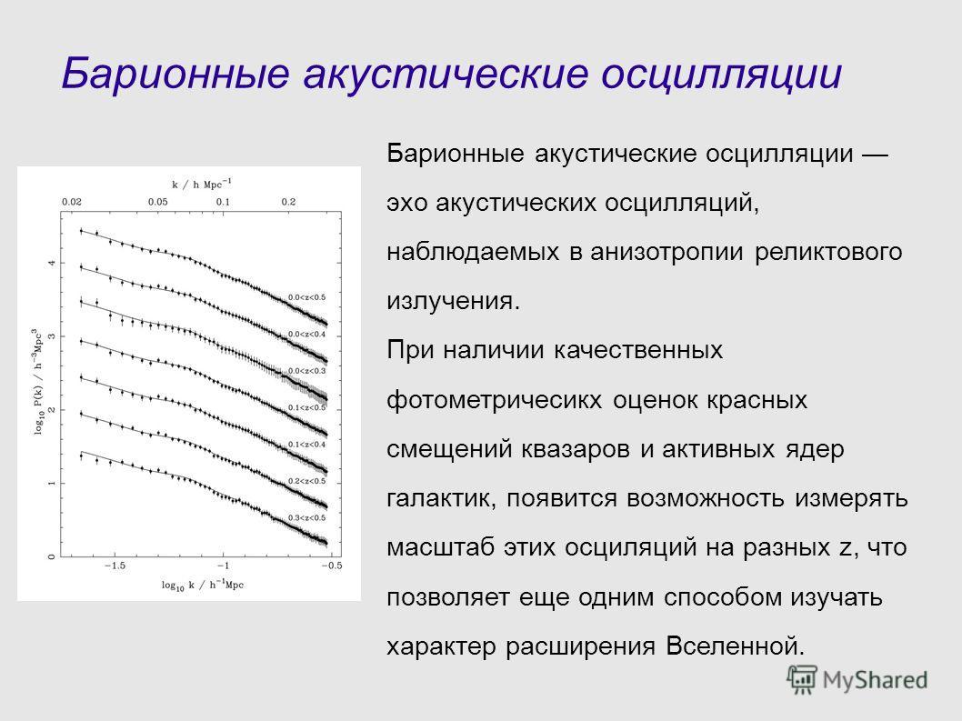 Барионные акустические осцилляции Барионные акустические осцилляции эхо акустических осцилляций, наблюдаемых в анизотропии реликтового излучения. При наличии качественных фотометричесикх оценок красных смещений квазаров и активных ядер галактик, появ
