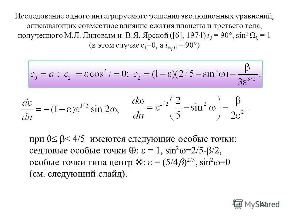 20 Исследование одного интегрируемого решения эволюционных уравнений, описывающих совместное влияние сжатия планеты и третьего тела, полученного М.Л. Лидовым и В.Я. Ярской ([6], 1974) i 0 = 90, sin 2 0 = 1 (в этом случае c 1 =0, a i eq 0 = 90 ) при 0