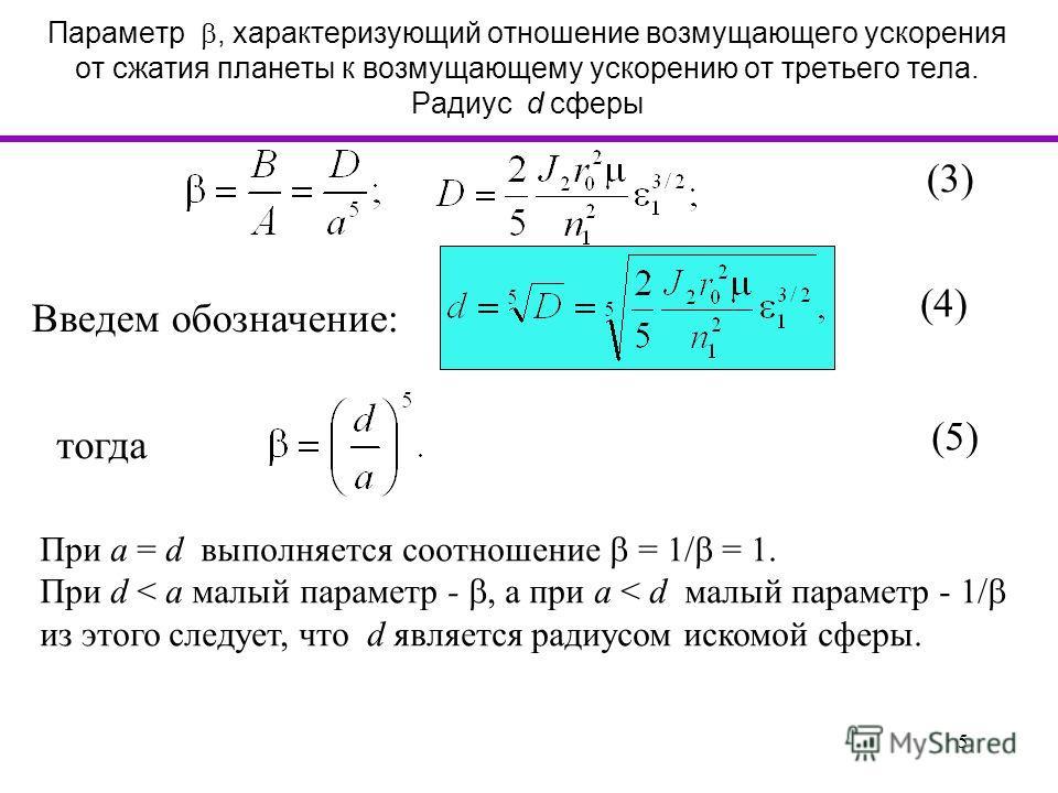 5 Параметр, характеризующий отношение возмущающего ускорения от сжатия планеты к возмущающему ускорению от третьего тела. Радиус d сферы (3) (4) При a = d выполняется соотношение = 1/ = 1. При d < a малый параметр -, а при a < d малый параметр - 1/ и