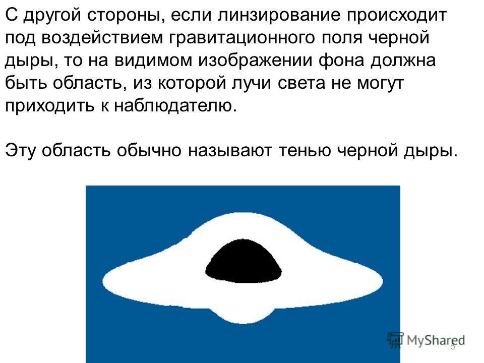 5 С другой стороны, если линзирование происходит под воздействием гравитационного поля черной дыры, то на видимом изображении фона должна быть область, из которой лучи света не могут приходить к наблюдателю. Эту область обычно называют тенью черной д