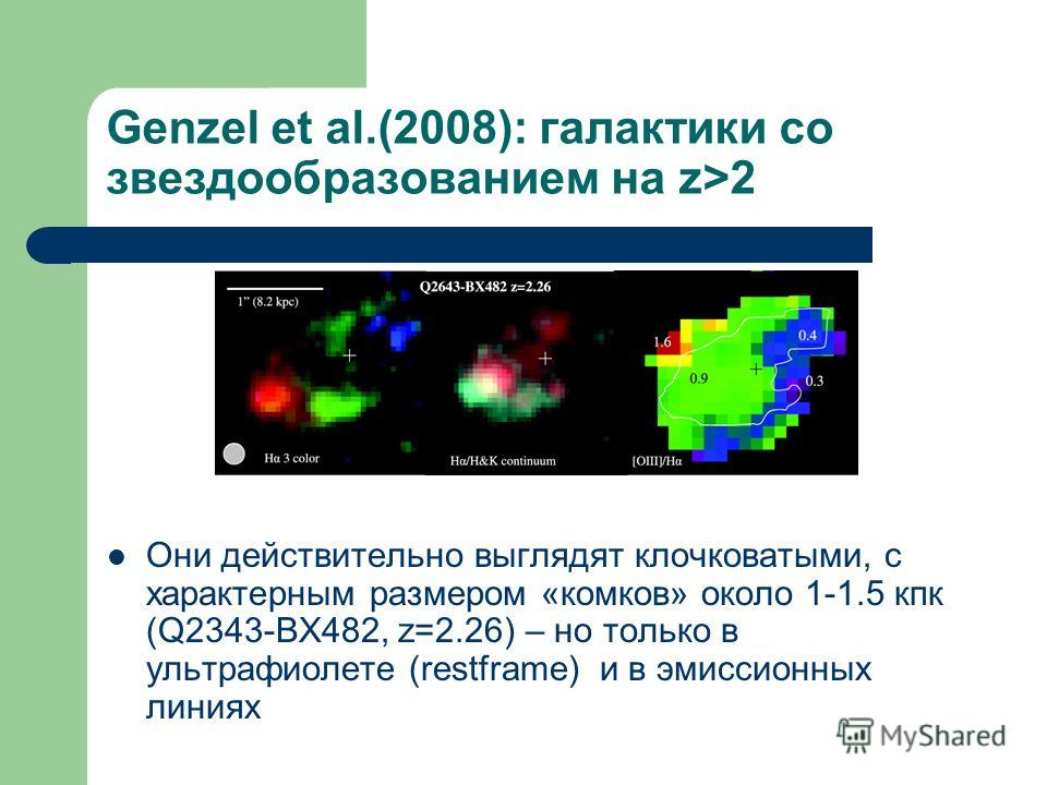Genzel et al.(2008): галактики со звездообразованием на z>2 Они действительно выглядят клочковатыми, с характерным размером «комков» около 1-1.5 кпк (Q2343-BX482, z=2.26) – но только в ультрафиолете (restframe) и в эмиссионных линиях
