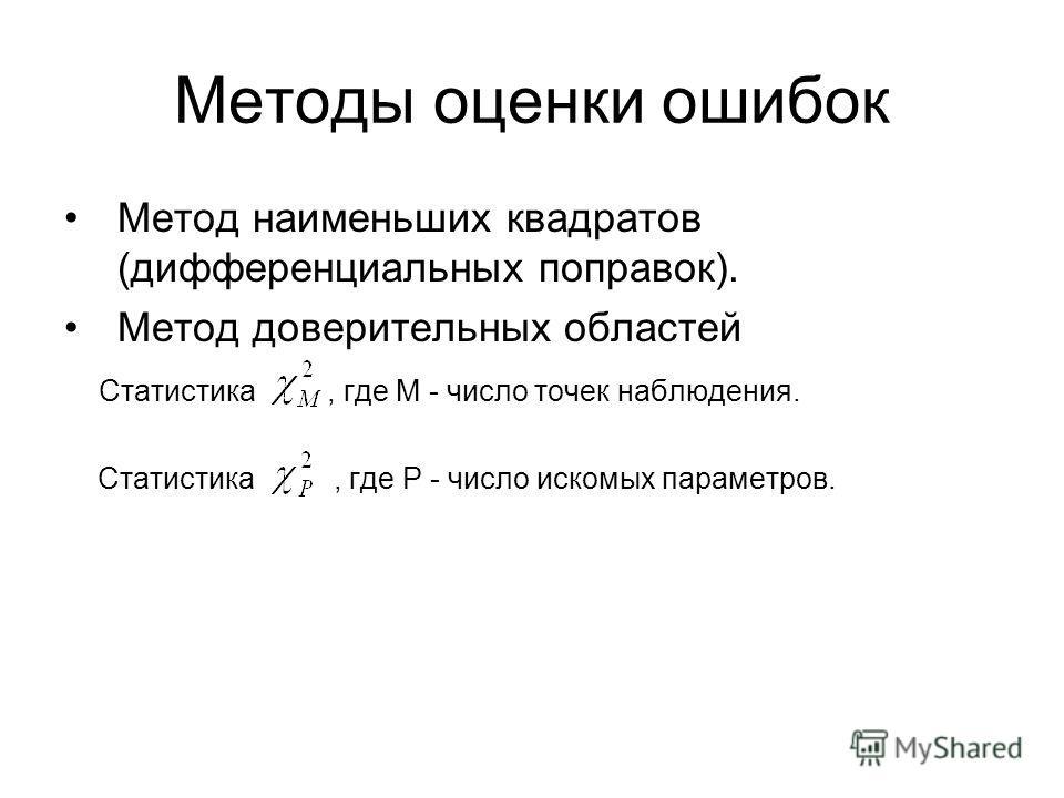 Методы оценки ошибок Метод наименьших квадратов (дифференциальных поправок). Метод доверительных областей Статистика, где M - число точек наблюдения. Статистика, где P - число искомых параметров.