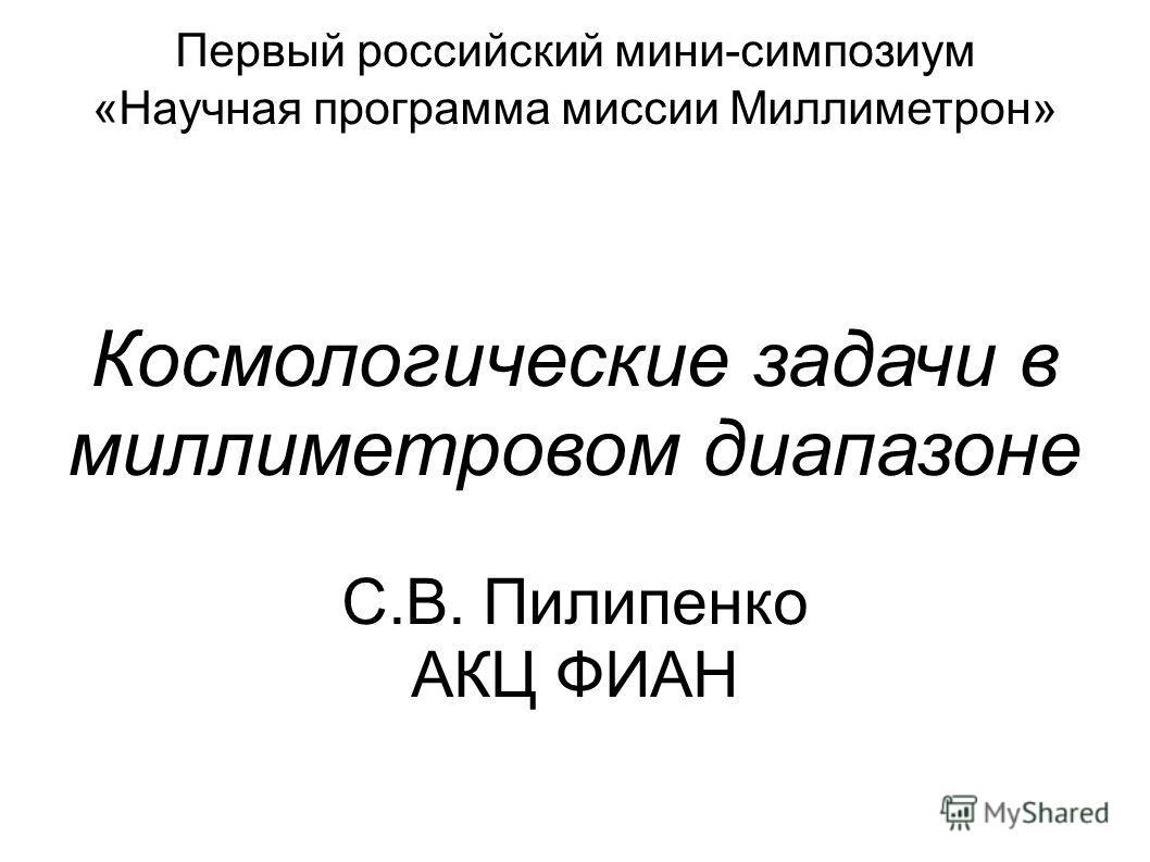 Первый российский мини-симпозиум «Научная программа миссии Миллиметрон» Космологические задачи в миллиметровом диапазоне С.В. Пилипенко АКЦ ФИАН