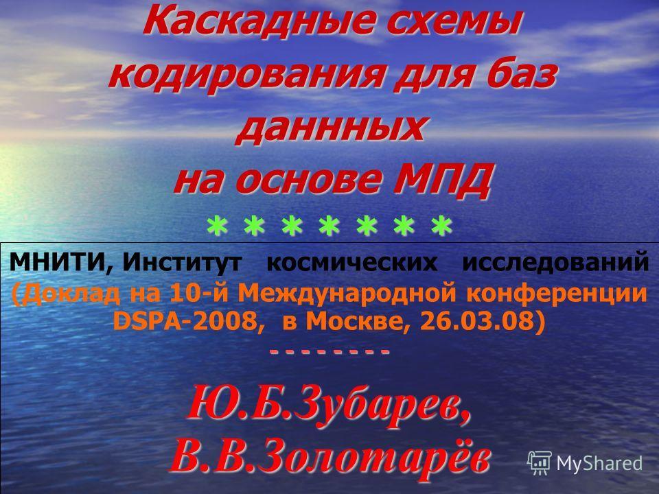 Каскадные схемы кодирования для баз даннных на основе МПД * * * * * * * МНИТИ, Институт космических исследований (Доклад на 10-й Международной конференции DSPA-2008, в Москве, 26.03.08) - - - - - - - - Ю.Б.Зубарев, В.В.Золотарёв