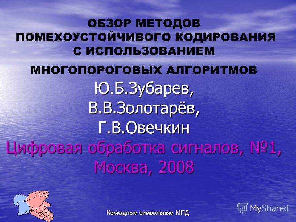 Каскадные символьные МПД Ю.Б.Зубарев, В.В.Золотарёв, Г.В.Овечкин Цифровая обработка сигналов, 1, Москва, 2008 ОБЗОР МЕТОДОВ ПОМЕХОУСТОЙЧИВОГО КОДИРОВАНИЯ С ИСПОЛЬЗОВАНИЕМ МНОГОПОРОГОВЫХ АЛГОРИТМОВ Ю.Б.Зубарев, В.В.Золотарёв, Г.В.Овечкин Цифровая обра