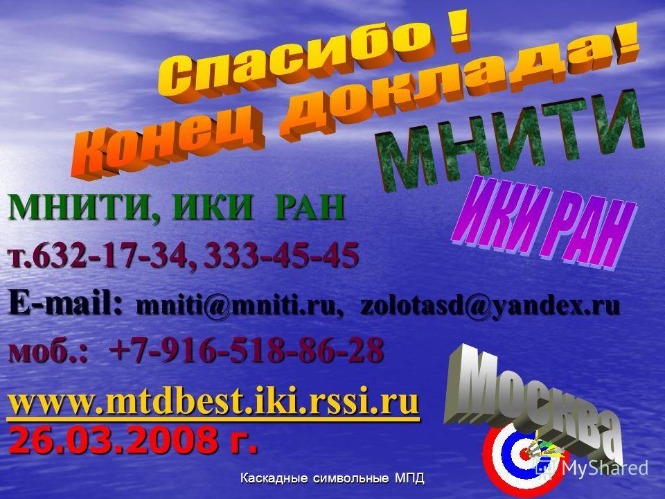 Каскадные символьные МПД 26.03.2008 г. МНИТИ, ИКИ РАН т.632-17-34, 333-45-45 E-mail: mniti@mniti.ru, zolotasd@yandex.ru моб.: +7-916-518-86-28 www.mtdbest.iki.rssi.ru