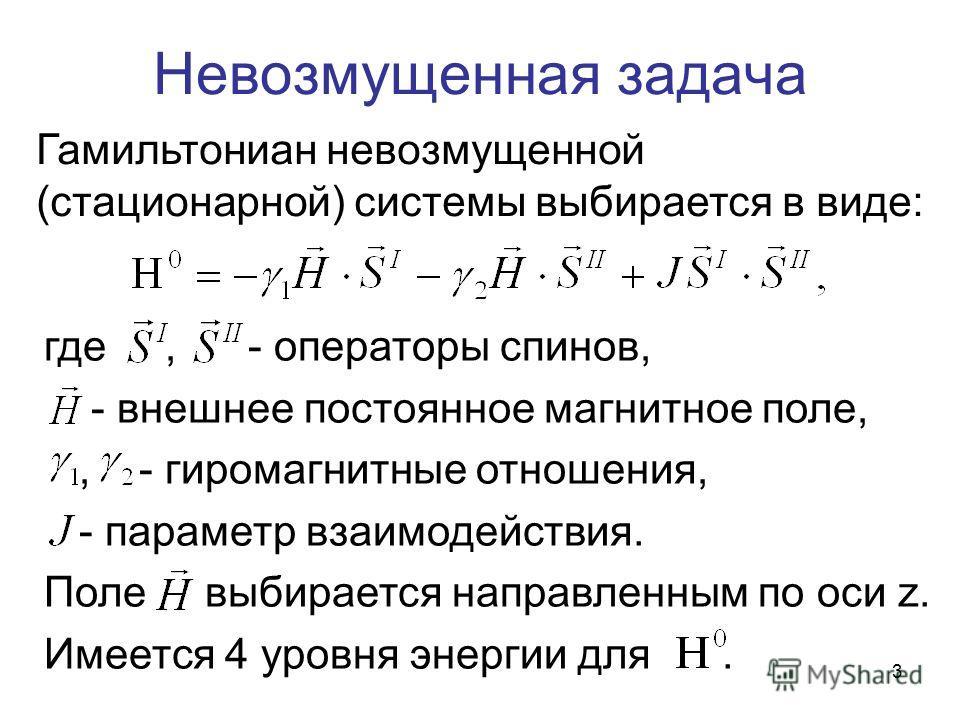 3 Невозмущенная задача где, - операторы спинов, - внешнее постоянное магнитное поле,, - гиромагнитные отношения, - параметр взаимодействия. Поле выбирается направленным по оси z. Имеется 4 уровня энергии для. Гамильтониан невозмущенной (стационарной)