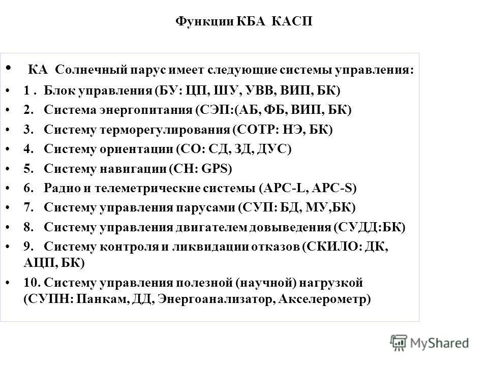 Функции КБА КАСП КА Солнечный парус имеет следующие системы управления: 1. Блок управления (БУ: ЦП, ШУ, УВВ, ВИП, БК) 2. Система энергопитания (СЭП:(АБ, ФБ, ВИП, БК) 3. Систему терморегулирования (СОТР: НЭ, БК) 4. Систему ориентации (СО: СД, ЗД, ДУС)