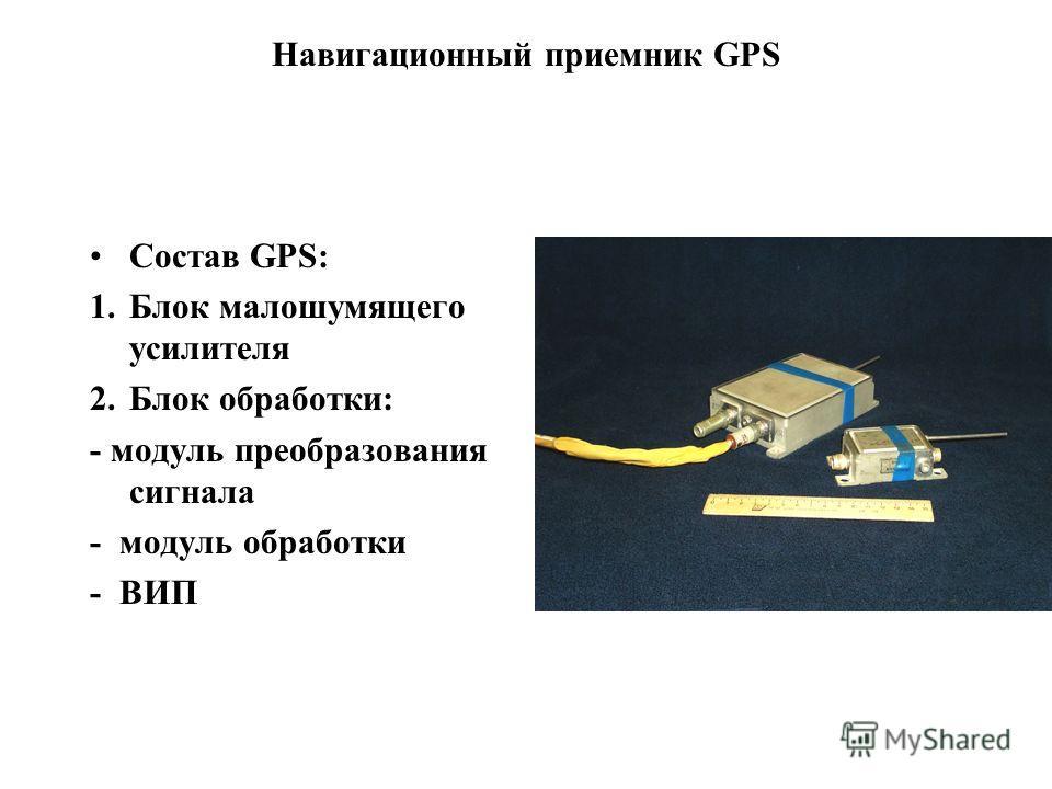 Навигационный приемник GPS Состав GPS: 1.Блок малошумящего усилителя 2.Блок обработки: - модуль преобразования сигнала - модуль обработки - ВИП