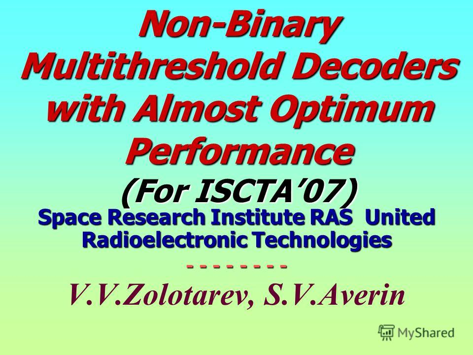 Non-Binary Multithreshold Decoders with Almost Optimum Performance (For ISCTA07) Space Research Institute RAS United Radioelectronic Technologies - - - - - - - - V.V.Zolotarev, S.V.Averin