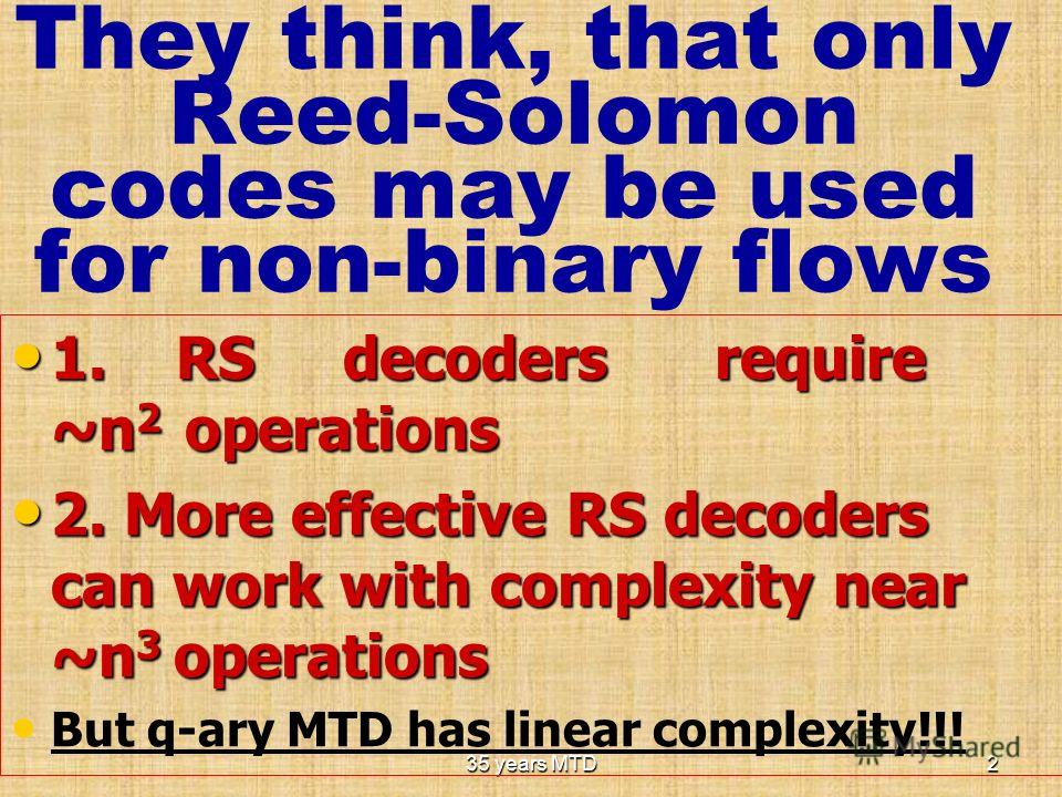35 years MTD2 They think, that only Reed-Solomon codes may be used for non-binary flows 1. RS decoders require ~n 2 operations 1. RS decoders require ~n 2 operations 2. More effective RS decoders can work with complexity near ~n 3 operations 2. More