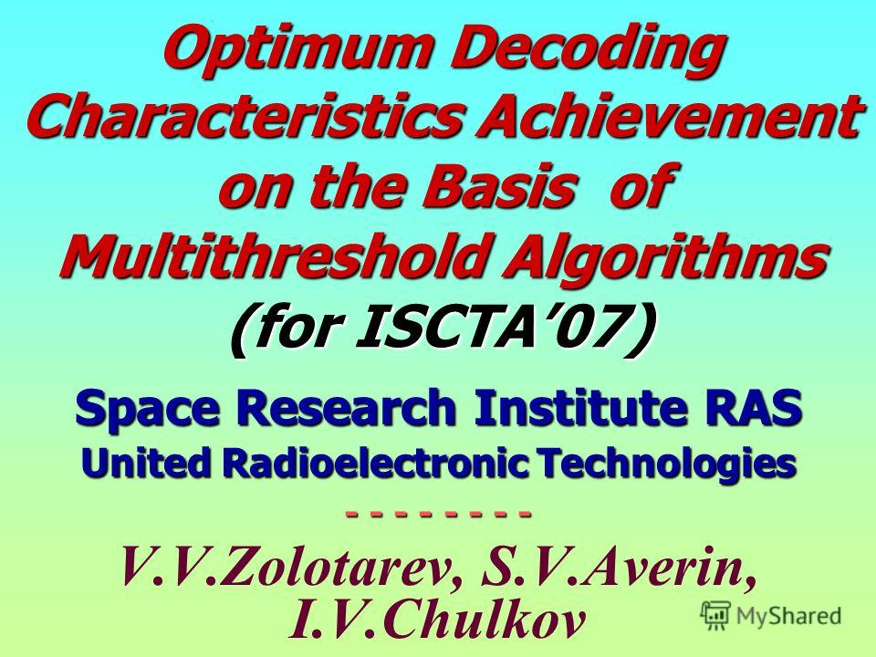 Optimum Decoding Characteristics Achievement on the Basis of Multithreshold Algorithms (for ISCTA07) Space Research Institute RAS United Radioelectronic Technologies - - - - - - - - V.V.Zolotarev, S.V.Averin, I.V.Chulkov