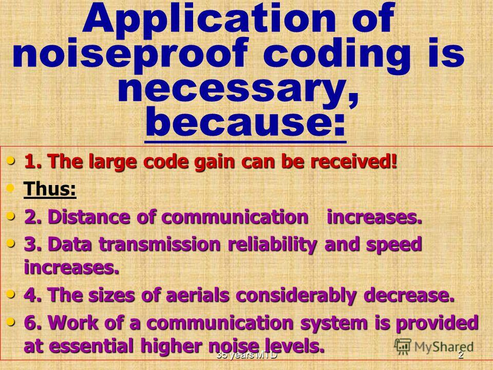35 years MTD2 Application of noiseproof coding is necessary, because: 1. The large code gain can be received! 1. The large code gain can be received! Thus: 2. Distance of communication increases. 2. Distance of communication increases. 3. Data transm