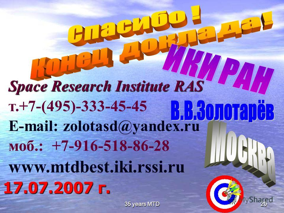 35 years MTD20 17.07.2007 г. Space Research Institute RAS т.+7-(495)-333-45-45 E-mail: zolotasd@yandex.ru моб.: +7-916-518-86-28 www.mtdbest.iki.rssi.ru