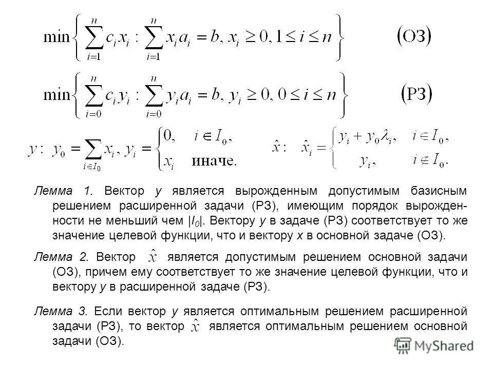 Лемма 1. Вектор y является вырожденным допустимым базисным решением расширенной задачи (РЗ), имеющим порядок вырожден- ности не меньший чем |I 0 |. Вектору y в задаче (РЗ) соответствует то же значение целевой функции, что и вектору x в основной задач