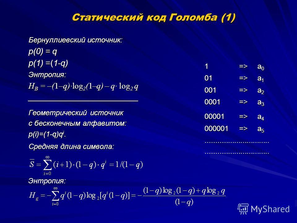 Статический код Голомба (1) Бернуллиевский источник: p(0) = q p(1) =(1-q) Энтропия: H B = –(1–q)log 2 (1–q) – q log 2 q ___________________________ Геометрический источник с бесконечным алфавитом: p(i)=(1-q)q i. Средняя длина символа: 1=> a0a0a0a0 01