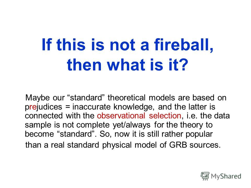 If this is not a fireball, then what is it? Maybe our standard theoretical models are based on prejudices = inaccurate knowledge, and the latter is connected with the observational selection, i.e. the data sample is not complete yet/always for the th